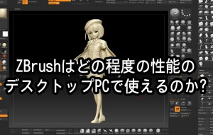 ZBrushはどの程度の性能のデスクトップPCで使えるのか?