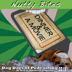 Nutty Bites Dog Days of Podcasting Dinner and a movie
