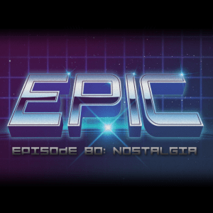 (Epic) Episode 80: Nostalgia