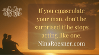 If you emasculate your man, don't be surprised when he stops acting like one