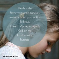 The characterflaws we ignore in ourselvesinevitably show up in our kids.Be brave.Confess. Apologize. Repent.God is in the transformationbusiness. ninaroesner.com