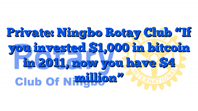 """Private: Ningbo Rotay Club """"If you invested $1,000 in bitcoin in 2011, now you have $4 million"""""""