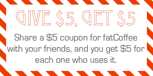 Send your friend a $5 coupon for fatCoffee, and get $5 to spend when they use it.