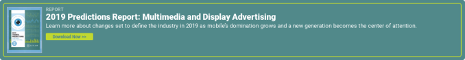 Report  2019 Predictions Report: Multimedia and Display Advertising  Learn more about changes set to define the industry in 2019 as mobile's  domination grows and a new generation becomes the center of attention.  Download Now >>