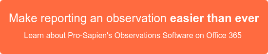 Make reporting an observation easier than ever Learn about Pro-Sapien's Observations Software on Office 365