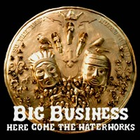 BIG BUSINESS - Here Come The Waterworks (Hydra Head, 2007)