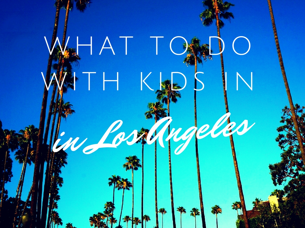 Things to Do in Los Angeles with Kids - No Back Home
