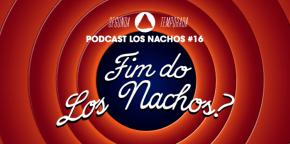Los Nachos #16 – O Fim?