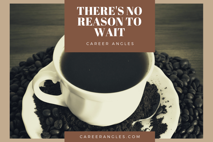 There is no reason to wait Career Angles