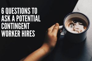 6 Questions to Ask a Potential Contingent Worker Hires
