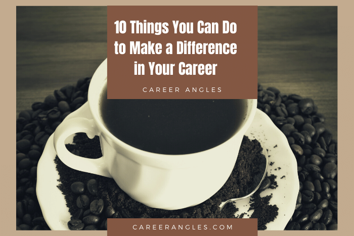 10 Things You Can Do to Make a Difference in Your Career