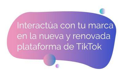 Interactúa con tu marca en la nueva y renovada plataforma de TikTok