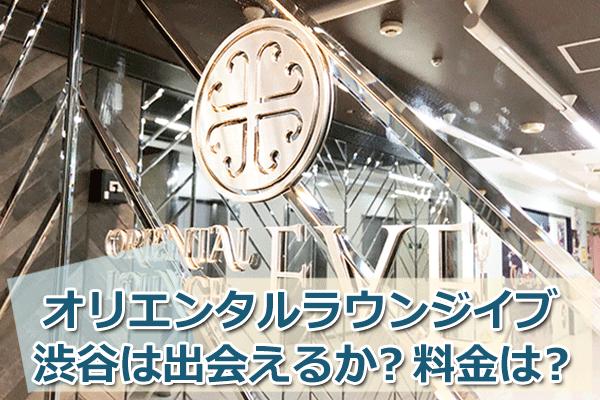 オリエンタルラウンジイブ渋谷をガチレビュー!出会いはある?料金は?