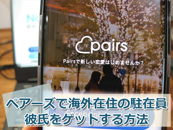 ペアーズ(Pairs)で海外在住の駐在員彼氏をゲットする3つの方法