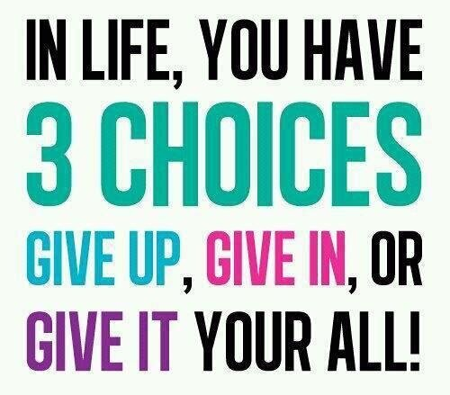 In Life You Have 3 Choices…Give Up, Give In or Give It Your All!