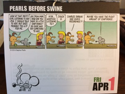 I also have a Pearls Before Swine page-a-day calendar. I know, who needs two, but...