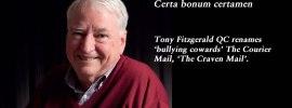 Certa bonum certamen: Tony Fitzgerald QC renames 'bullying cowards' The Courier Mail, 'The Craven Mail'.