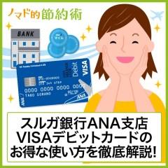 1枚3役のスルガ銀行ANA支店VISAデビットカードのお得な使い方を徹底解説。銀行取引でANAマイルが貯まる!