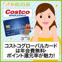 コストコグローバルカードは年会費無料・ポイント還元率が魅力