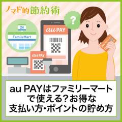 au PAYはファミリーマートで使える?代わりの支払いのやり方やWALLETポイントを貯める方法まとめ
