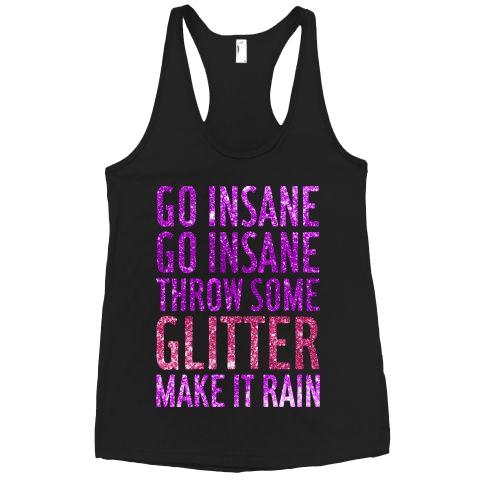 GO INSANE GO INSANE THROW SOME GLITTER MAKE IT RAIN