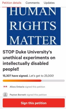 """Screenshot of a petition with words at the top in black: """"STOP Duke University's unethical experiments on intellectually disabled people!! 15,307 have signed"""" and a red button below with """"Sign this petition"""" written on it in white."""