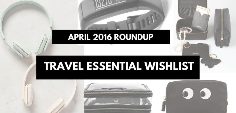 April 2016 roundup | Travel essential wishlist