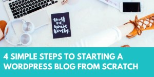 4 simple steps to starting a wordpress blog from scratch