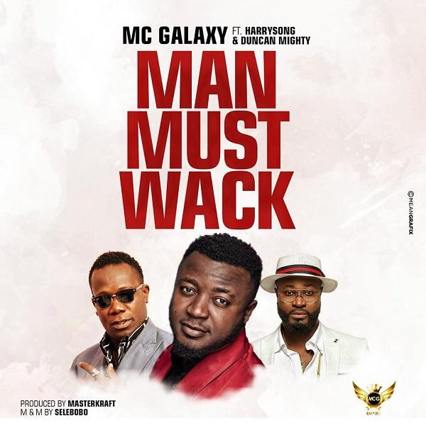 Music: MC Galaxy – Man Must Wack (ft. Harrysong, Duncan Mighty)