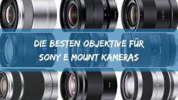 Die Besten Objektive für Sony E mount Kameras