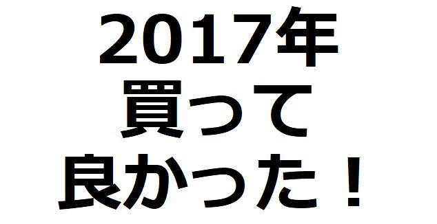 2017年 本当に買って良かった・役立った物 20選!!!