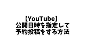 YouTubeで公開日時を指定して予約投稿をする方法。動画をアップするときに自動動画投稿!