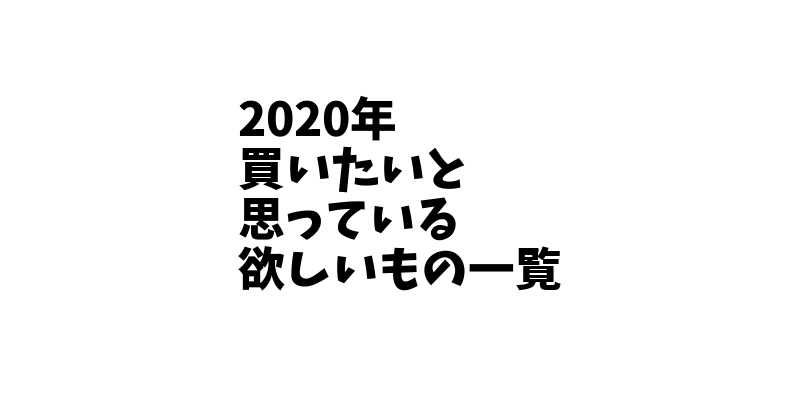 2020年に買いたいと思っているもの欲しいもの一覧!生活を快適にするため、新しいことに挑戦するためのものばかり!