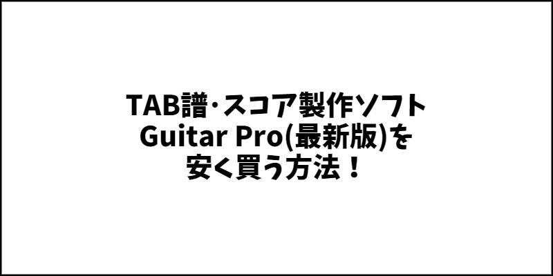 Guitar Pro(最新版)を安く買う方法!ギターのTAB譜・タブ譜や楽譜スコア編集ソフトとしてオススメ!【ギタープロのセール情報】