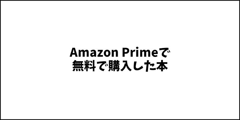 Amazon Primeで無料で購入した本一覧です。