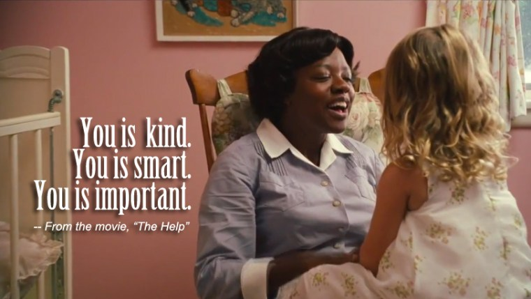 """You is kind. You is smart. You is important."" - Aibileen (The Help, Dreamworks Pictures)"