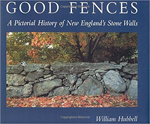 Good Fences: A Pictorial History of New England's Stone Walls by William Hubbell