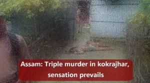Assam: Triple murder in kokrajhar, sensation prevails