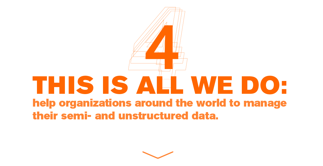 THIS IS ALL WE DO: help organizations around the world to manage their semi- and unstructured data.