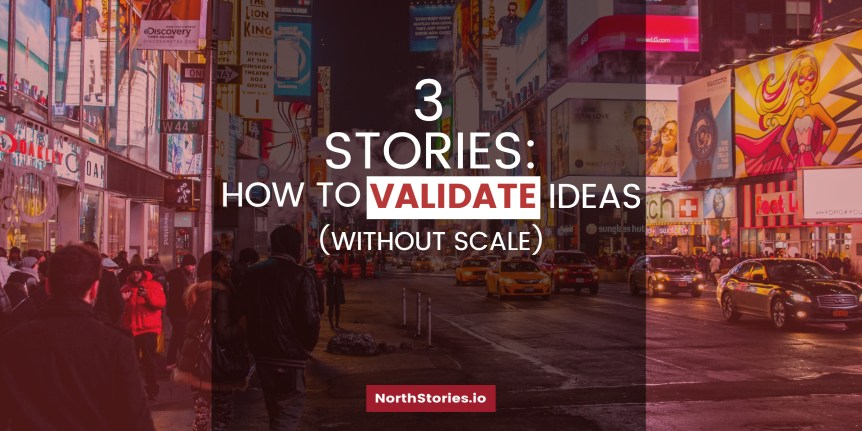 3 Stories- How to Validate Ideas Without Scale