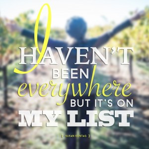 """I haven't been everywhere, but it's on my list."" -Susan Sontag"