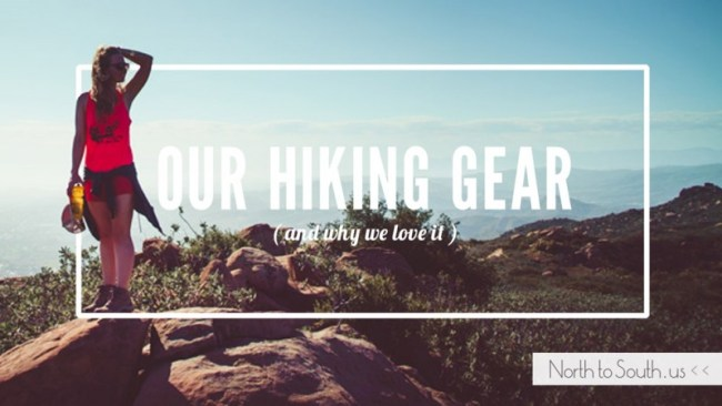 Our Hiking Gear (and why we love it) | North to South
