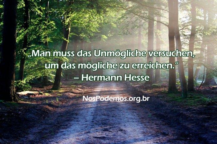 """""""Man muss das Unmögliche versuchen, um das mögliche zu erreichen."""" – Hermann Hesse"""