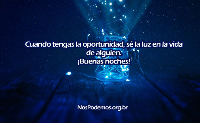 Cuando tengas la oportunidad, sé la luz en la vida de alguien. ¡Buenas noches!