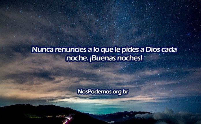 Nunca renuncies a lo que le pides a Dios cada noche. ¡Buenas noches!