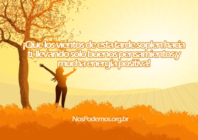 ¡Que los vientos de esta tarde soplen hacia ti, llevando sólo buenos pensamientos y mucha energía positiva!