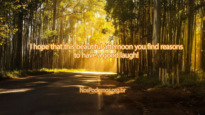 I hope that this beautiful afternoon you find reasons to have a good laugh!