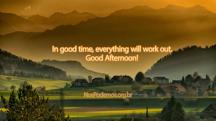 In good time, everything will work out. Good Afternoon!