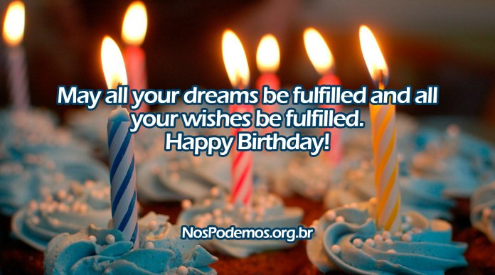 May all your dreams be fulfilled and all your wishes be fulfilled. Happy Birthday!