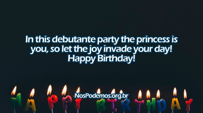 In this debutante party the princess is you, so let the joy invade your day! Happy Birthday!